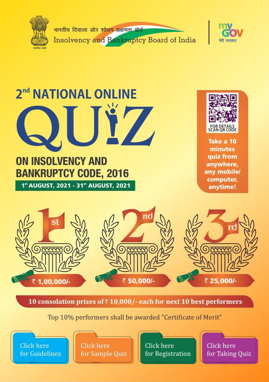 2nd NATIONAL ONLINE QUIZ ON INSOLVENCY AND BANKRUPTCY CODE, 2016 1sT AUGUST, 2021 – 31st AUGUST, 2021 Take a 10 minutes quiz from anywhere, any mobile/computer, anytime!